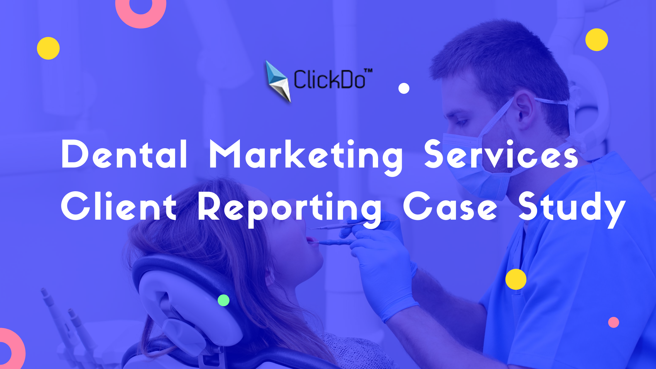 Dental Marketing Services Client Reporting Case Study