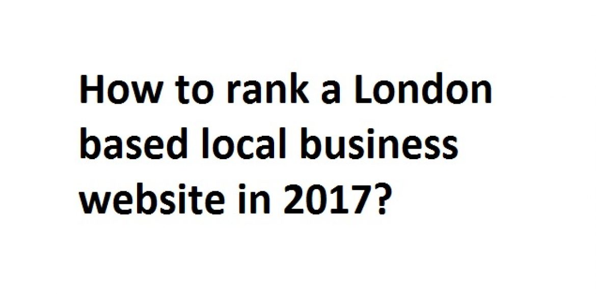 How to rank a London local business website in 2017 effectively?